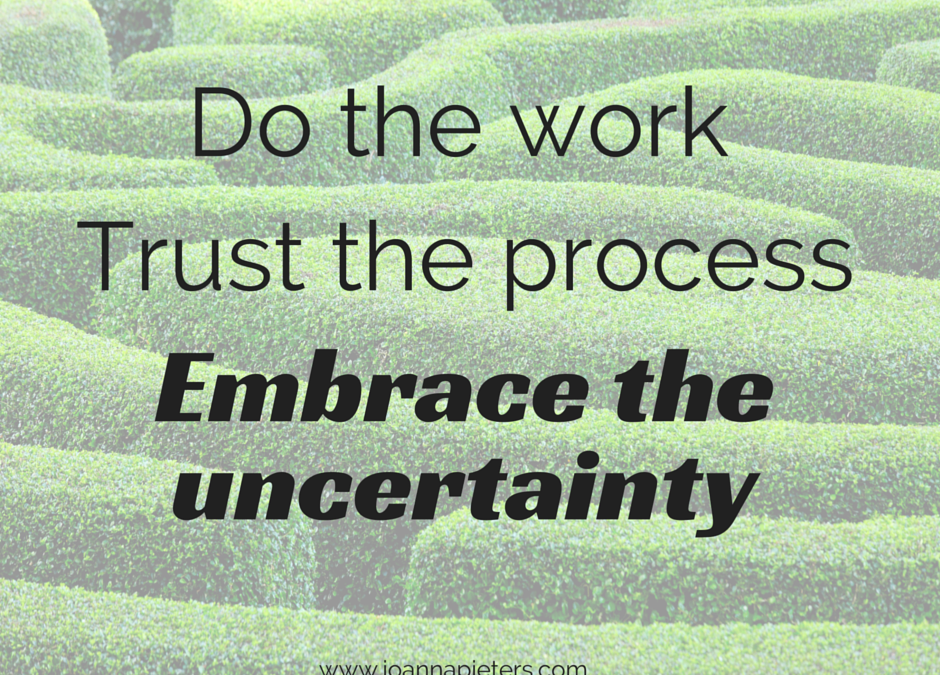 Do the work, trust the process – and enjoy the uncertainty