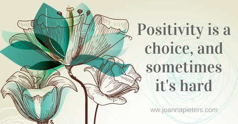Positivity is a choice, and sometimes it's hard